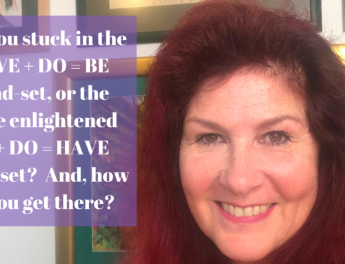 Are you stuck in the HAVE + DO = BE mentality or have you moved into the enlightened BE + DO = HAVE mentality?