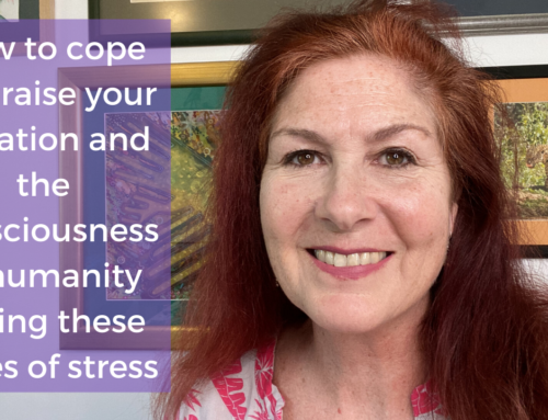 How to cope & raise your vibration and the consciousness of humanity during these times of stress.